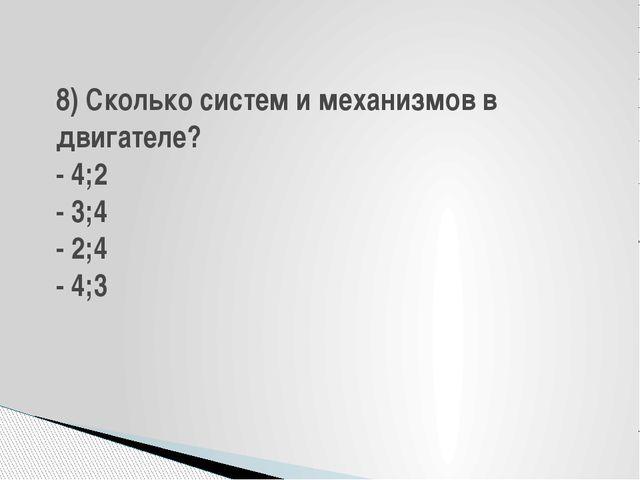 8) Сколько систем и механизмов в двигателе? - 4;2 - 3;4 - 2;4 - 4;3