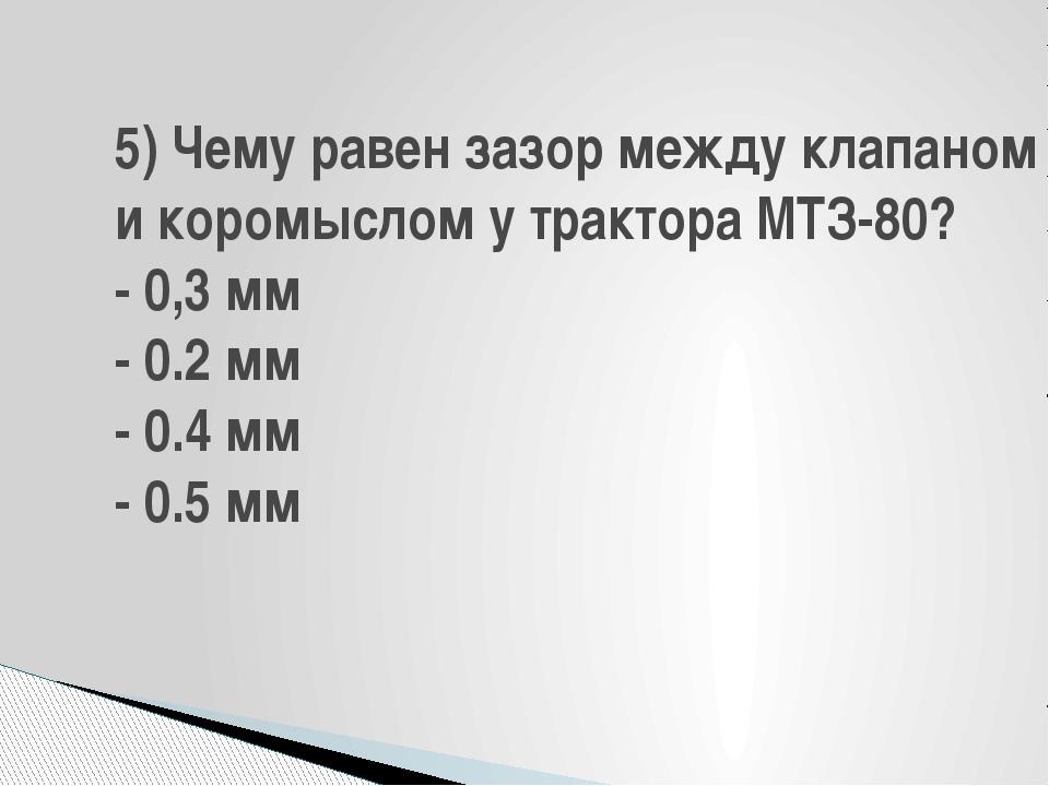 5) Чему равен зазор между клапаном и коромыслом у трактора МТЗ-80? - 0,3 мм -...
