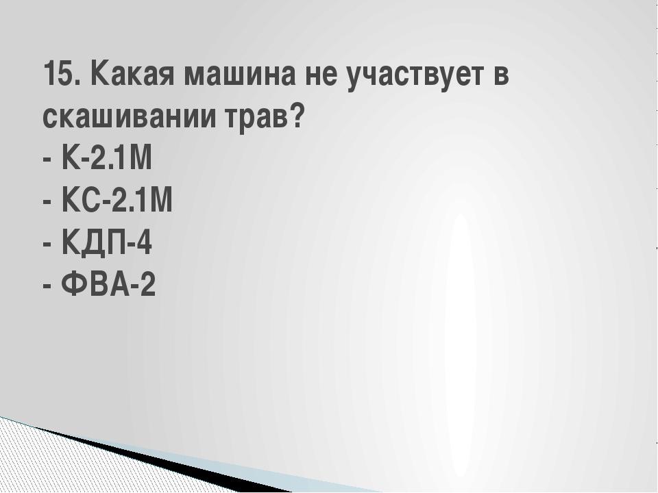 15. Какая машина не участвует в скашивании трав? - К-2.1М - КС-2.1М - КДП-4 -...