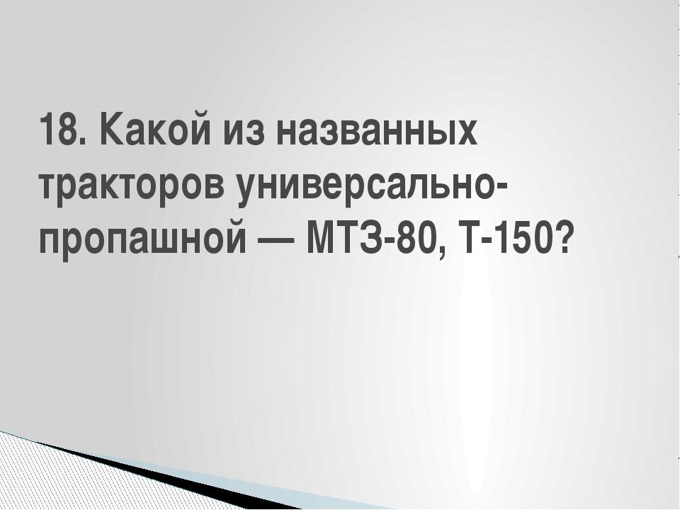 18. Какой из названных тракторов универсально-пропашной — МТЗ-80, Т-150?