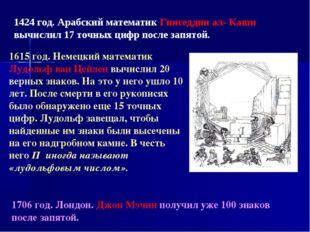 1424 год. Арабский математик Гияседдин ал- Каши вычислил 17 точных цифр после