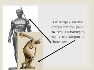 В палестрах стояли статуи атлетов рабо- ты великих мастеров, таких как Мирон