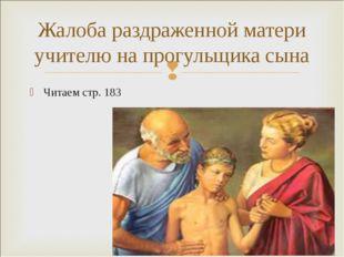 Читаем стр. 183 Жалоба раздраженной матери учителю на прогульщика сына