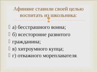 а) бесстрашного воина; б) всесторонне развитого гражданина; в) хитроумного ку