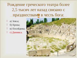 а) Зевса; б) Крона; в) Посейдона; г) Диониса. Рождение греческого театра боле