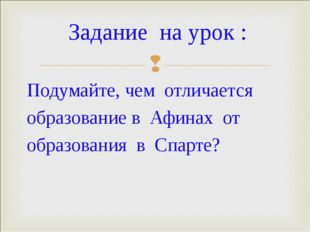 Подумайте, чем отличается образование в Афинах от образования в Спарте? Задан