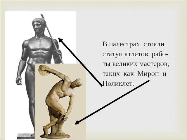В палестрах стояли статуи атлетов рабо- ты великих мастеров, таких как Мирон...