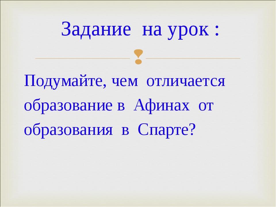 Подумайте, чем отличается образование в Афинах от образования в Спарте? Задан...