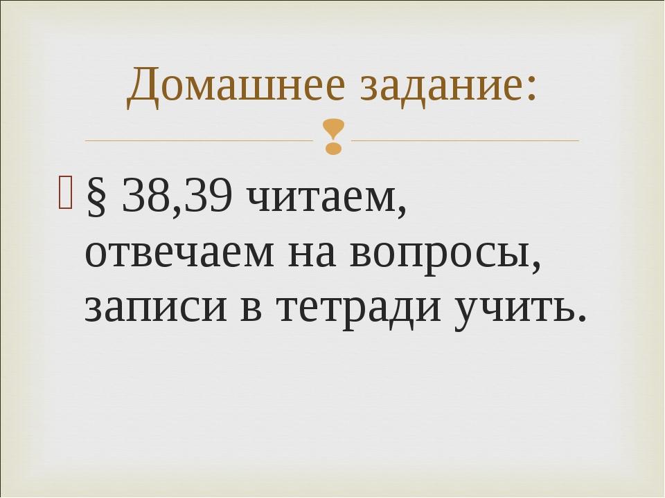 § 38,39 читаем, отвечаем на вопросы, записи в тетради учить. Домашнее задание: