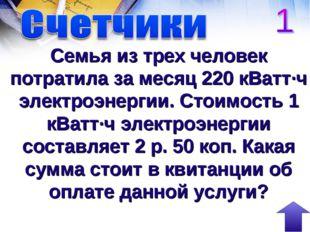 Семья из трех человек потратила за месяц 220 кВатт∙ч электроэнергии. Стоимост