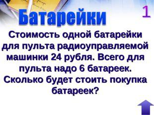 Стоимость одной батарейки для пульта радиоуправляемой машинки 24 рубля. Всего