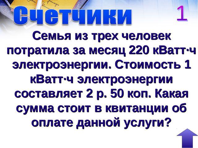 Семья из трех человек потратила за месяц 220 кВатт∙ч электроэнергии. Стоимост...