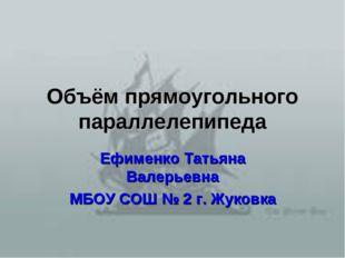 Объём прямоугольного параллелепипеда Ефименко Татьяна Валерьевна МБОУ СОШ № 2