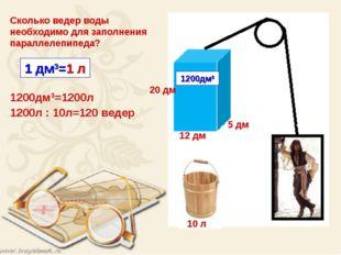 12 дм 20 дм 5 дм 10 л Сколько ведер воды необходимо для заполнения параллелеп