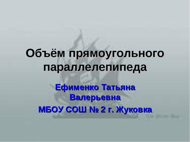 Объём прямоугольного параллелепипеда Ефименко Татьяна Валерьевна МБОУ СОШ № 2...