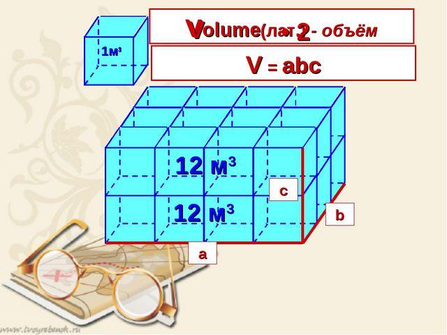4 • 3 12 м3 V = длина • ширина • высота a b c a b c V = abc Volume(лат.) - об...
