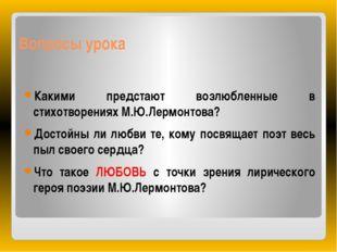 Вопросы урока Какими предстают возлюбленные в стихотворениях М.Ю.Лермонтова?