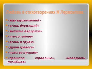 Любовь в стихотворениях М.Лермонтова «жар вдохновений» «огонь блудящий» «жела