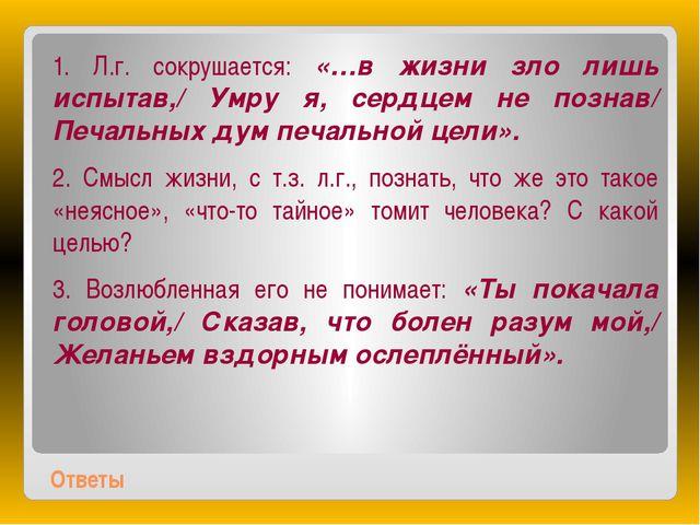 Ответы 1. Л.г. сокрушается: «…в жизни зло лишь испытав,/ Умру я, сердцем не п...