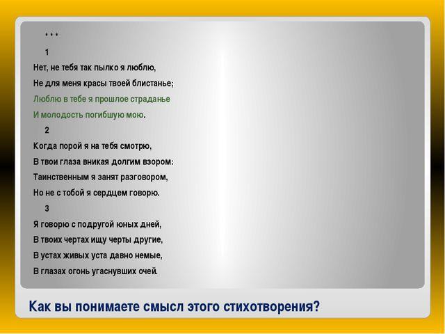 Как вы понимаете смысл этого стихотворения? * * * 1 Нет, не тебя так...