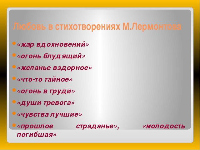 Любовь в стихотворениях М.Лермонтова «жар вдохновений» «огонь блудящий» «жела...