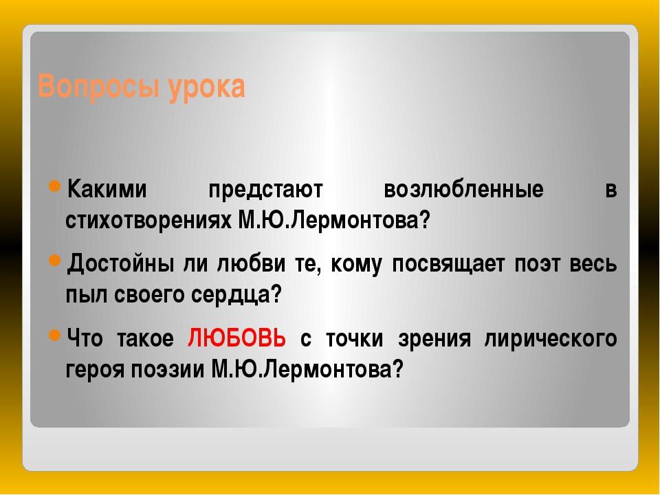 Вопросы урока Какими предстают возлюбленные в стихотворениях М.Ю.Лермонтова?...