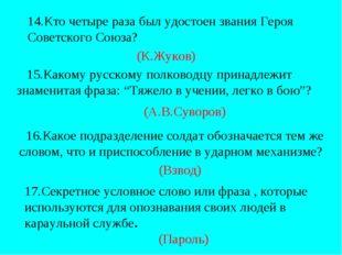 14.Кто четыре раза был удостоен звания Героя Советского Союза? (К.Жуков) 15.К
