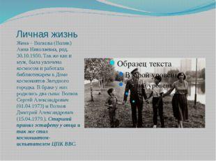 Личная жизнь Жена – Волкова (Волик) Анна Николаевна, род. 30.10.1950. Так же