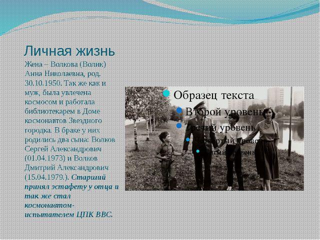 Личная жизнь Жена – Волкова (Волик) Анна Николаевна, род. 30.10.1950. Так же...