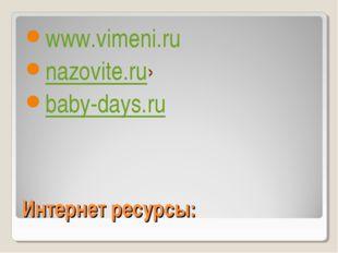 Интернет ресурсы: www.vimeni.ru nazovite.ru› baby-days.ru