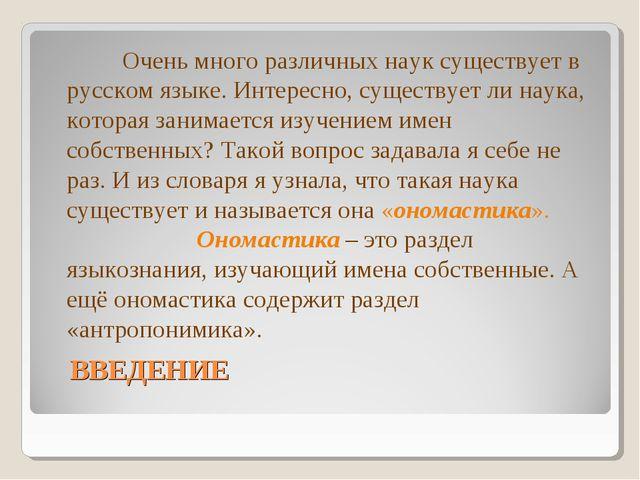ВВЕДЕНИЕ Очень много различных наук существует в русском языке. Интересно, с...
