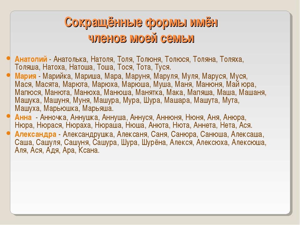 Сокращённые формы имён членов моей семьи Анатолий - Анатолька, Натоля, Толя,...