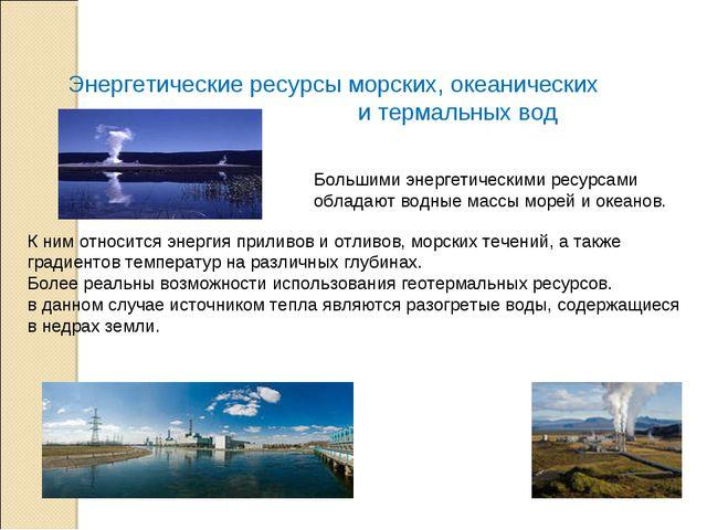 Энергетические ресурсы морских, океанических и термальных вод Большими энерге...