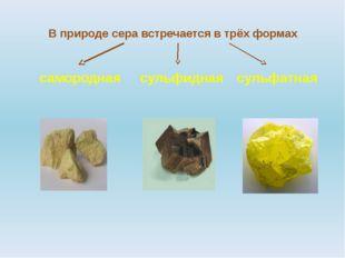 В природе сера встречается в трёх формах самородная сульфидная сульфатная