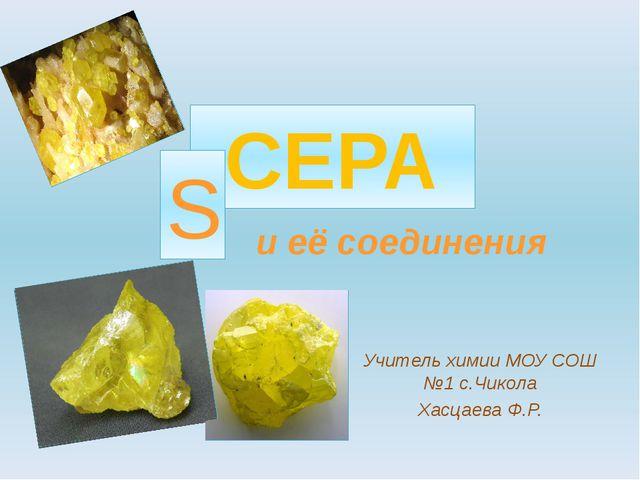 СЕРА Учитель химии МОУ СОШ №1 с.Чикола Хасцаева Ф.Р. S и её соединения