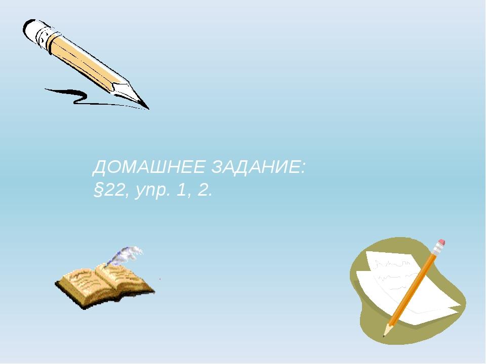 ДОМАШНЕЕ ЗАДАНИЕ: §22, упр. 1, 2.