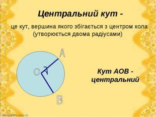 Центральний кут - це кут, вершина якого збігається з центром кола (утворюєтьс