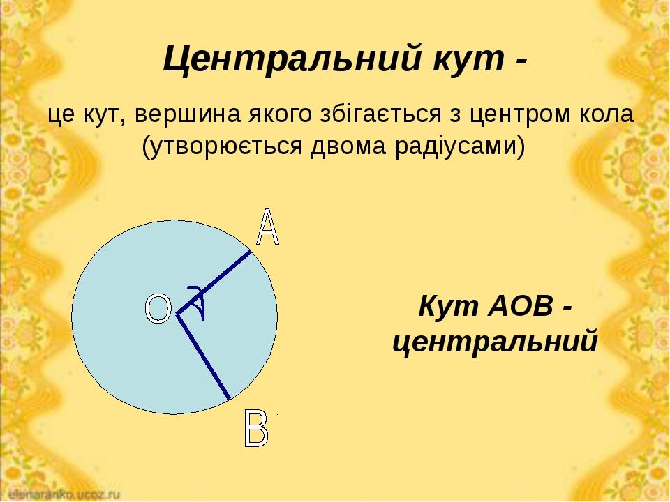 Центральний кут - це кут, вершина якого збігається з центром кола (утворюєтьс...
