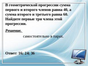 В геометрической прогрессии сумма первого и второго членов равна 40, а сумма