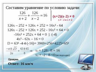 Составим уравнение по условию задачи: (х+2)(х-2) ≠ 0 х ≠ - 2 и х ≠ 2 126х – 2