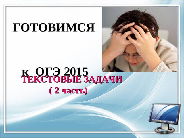 ГОТОВИМСЯ к ОГЭ 2015 ТЕКСТОВЫЕ ЗАДАЧИ ( 2 часть)