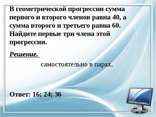 В геометрической прогрессии сумма первого и второго членов равна 40, а сумма...
