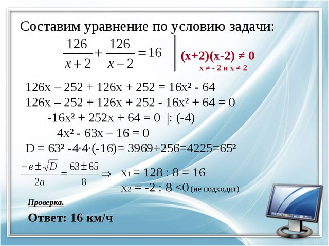 Составим уравнение по условию задачи: (х+2)(х-2) ≠ 0 х ≠ - 2 и х ≠ 2 126х – 2...