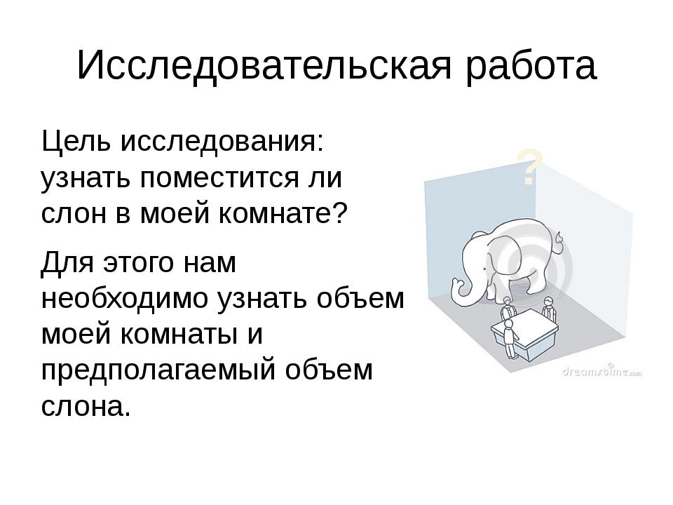 Исследовательская работа Цель исследования: узнать поместится ли слон в моей...