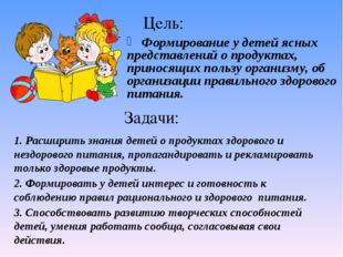 Цель: Формирование у детей ясных представлений о продуктах, приносящих пользу