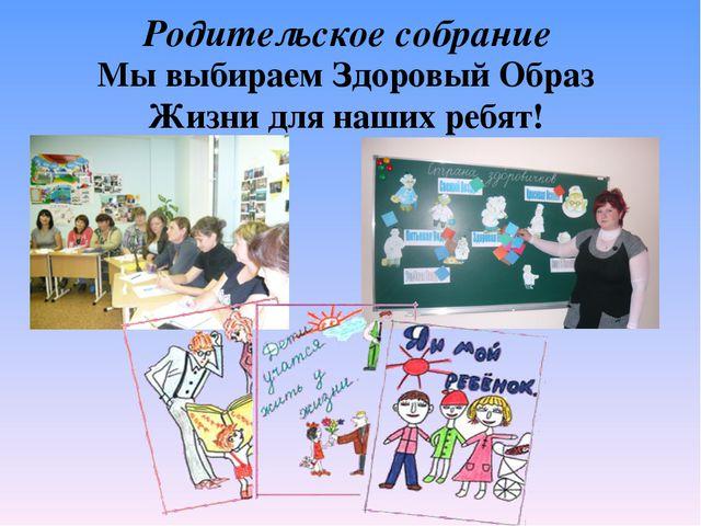 Родительское собрание Мы выбираем Здоровый Образ Жизни для наших ребят!