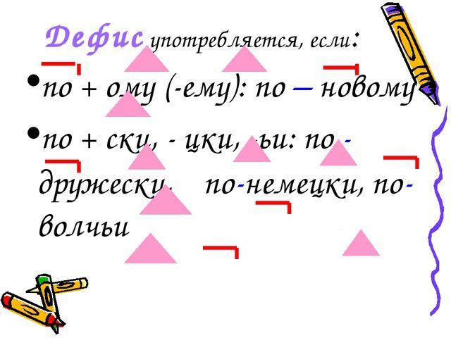 Дефис употребляется, если: по + ому (-ему): по – новому по + ски, - цки, -ьи:...