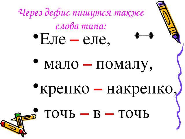 Через дефис пишутся также слова типа: Еле – еле, мало – помалу, крепко – накр...