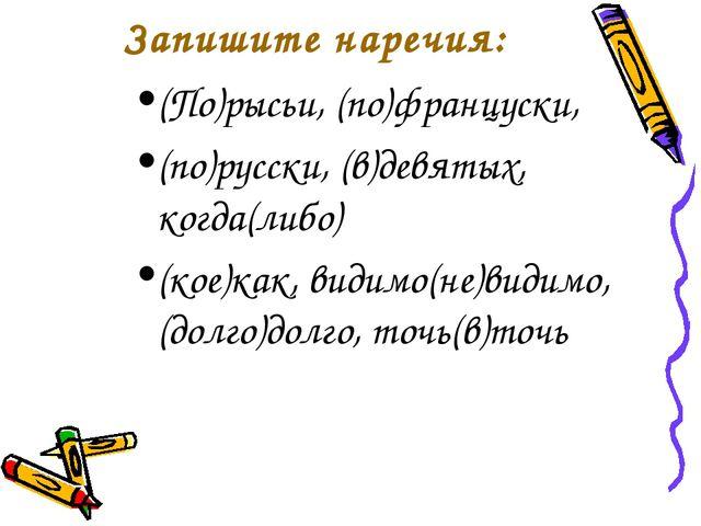 Запишите наречия: (По)рысьи, (по)француски, (по)русски, (в)девятых, когда(либ...