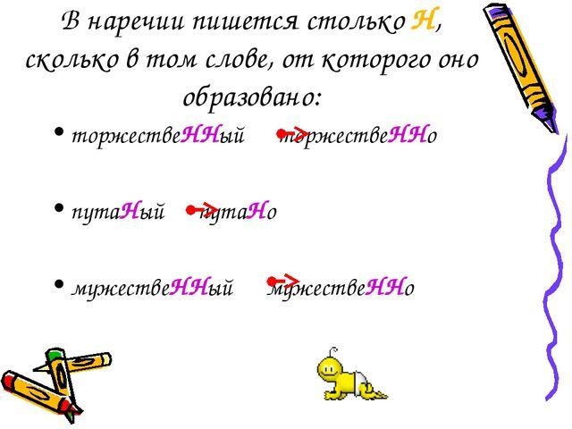 В наречии пишется столько Н, сколько в том слове, от которого оно образовано:...